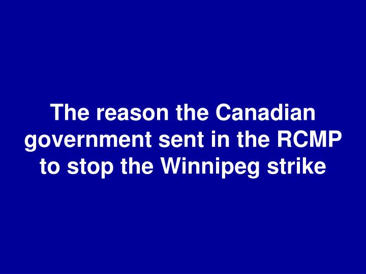 The reason the Canadian government sent in the RCMP to stop the Winnipeg strike
