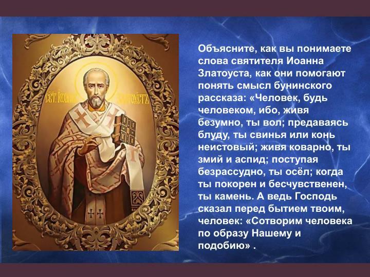 Объясните, как вы понимаете слова святителя Иоанна Златоуста, как они помогают понять смысл бунинского рассказа: «Человек, будь человеком, ибо, живя безумно, ты вол; предаваясь блуду, ты свинья или конь неистовый; живя коварно, ты змий и аспид; поступая безрассудно, ты осёл; когда ты покорен и бесчувственен, ты камень. А ведь Господь сказал перед бытием твоим, человек: «Сотворим человека по образу Нашему и подобию» .