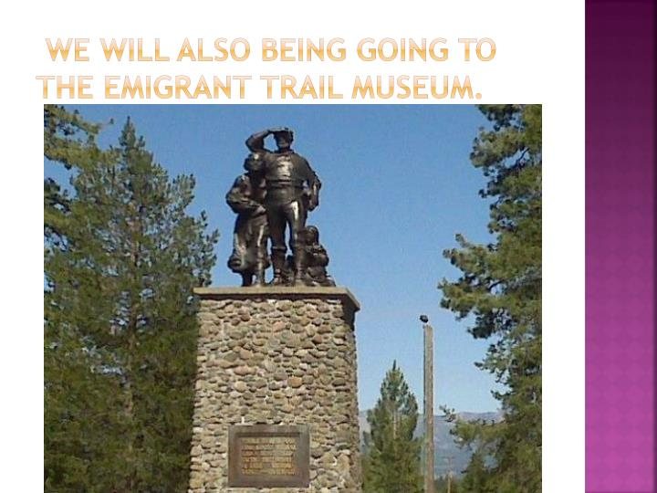 We will also being going to the Emigrant trail museum.