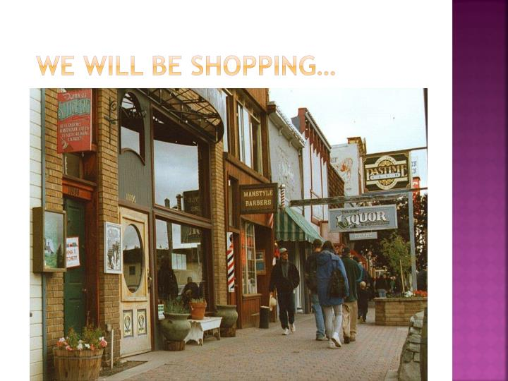 We will be shopping…
