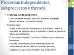 processos independentes subprocessos e threads1