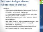 processos independentes subprocessos e threads4