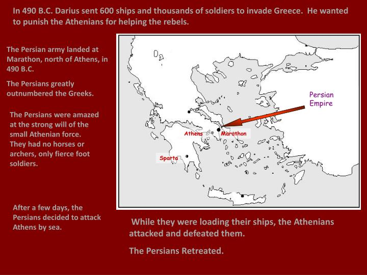 In 490 B.C. Darius sent 600 ships and thousands of soldiers to invade Greece.  He wanted to punish the Athenians for helping the rebels.