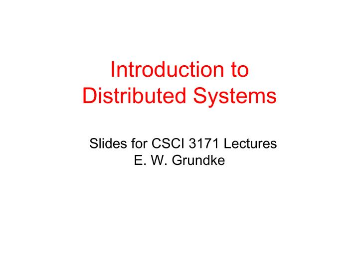 introduction to distributed systems slides for csci 3171 lectures e w grundke n.