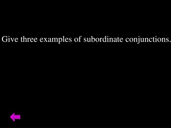 Give three examples of subordinate conjunctions.