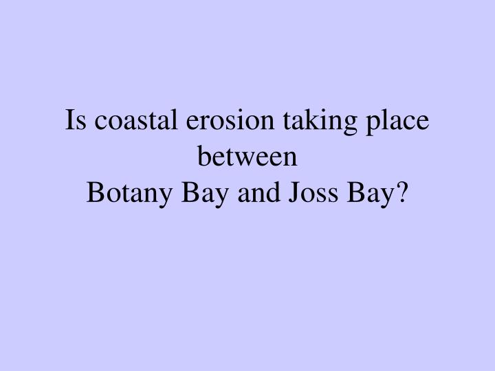 is coastal erosion taking place between botany bay and joss bay n.