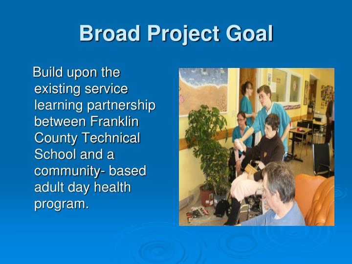 Build upon the existing service learning partnership between Franklin County Technical School and a community- based adult day health program.