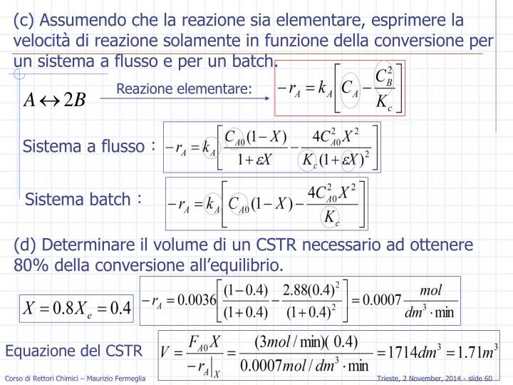 (c) Assumendo che la reazione sia elementare, esprimere la velocità di reazione solamente in funzione della conversione per un sistema a flusso e per un batch.