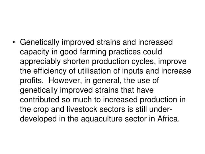 Genetically improved strains and increased capacity in good farming practices could appreciably shorten production cycles, improve the efficiency of utilisation of inputs and increase profits.  However, in general, the use of genetically improved strains that have contributed so much to increased production in the crop and livestock sectors is still under-developed in the aquaculture sector in Africa.