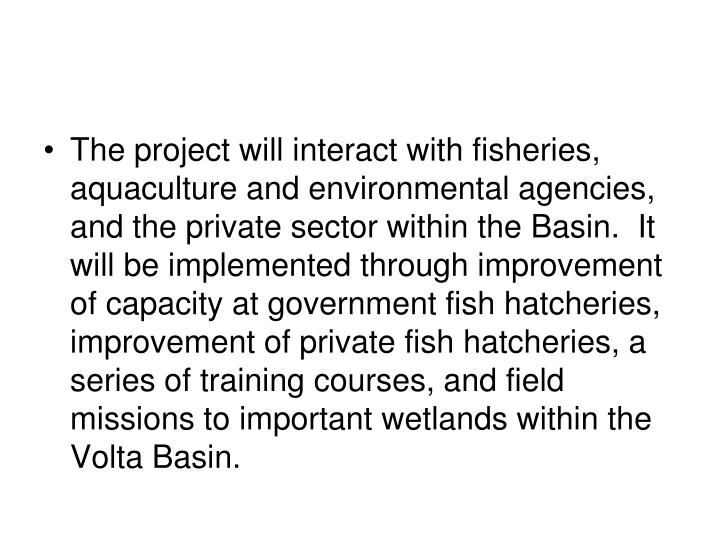The project will interact with fisheries, aquaculture and environmental agencies, and the private sector within the Basin.  It will be implemented through improvement of capacity at government fish hatcheries, improvement of private fish hatcheries, a series of training courses, and field missions to important wetlands within the Volta Basin.