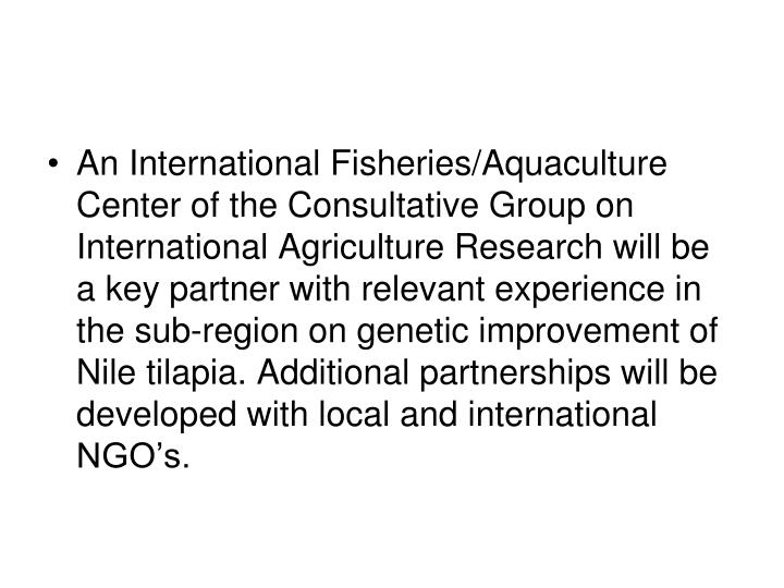 An International Fisheries/Aquaculture Center of the Consultative Group on International Agriculture Research will be a key partner with relevant experience in the sub-region on genetic improvement of Nile tilapia. Additional partnerships will be developed with local and international NGO's.