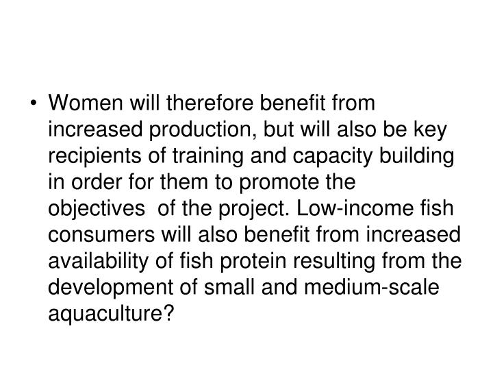 Women will therefore benefit from increased production, but will also be key recipients of training and capacity building in order for them to promote the objectives  of the project. Low-income fish consumers will also benefit from increased availability of fish protein resulting from the development of small and medium-scale aquaculture?