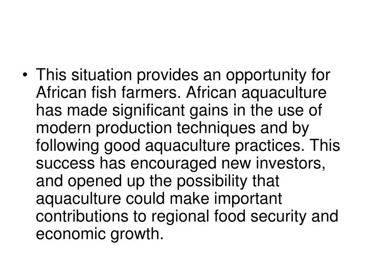 This situation provides an opportunity for African fish farmers. African aquaculture has made significant gains in the use of modern production techniques and by following good aquaculture practices. This success has encouraged new investors, and opened up the possibility that aquaculture could make important contributions to regional food security and economic growth.