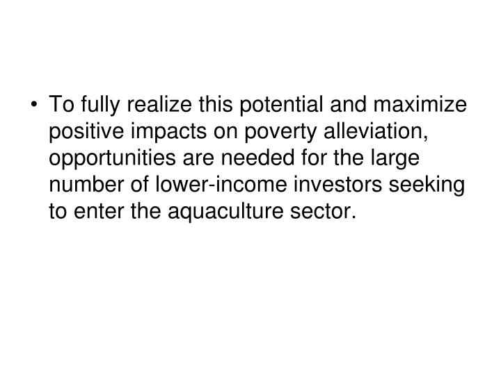 To fully realize this potential and maximize positive impacts on poverty alleviation, opportunities are needed for the large number of lower-income investors seeking to enter the aquaculture sector.