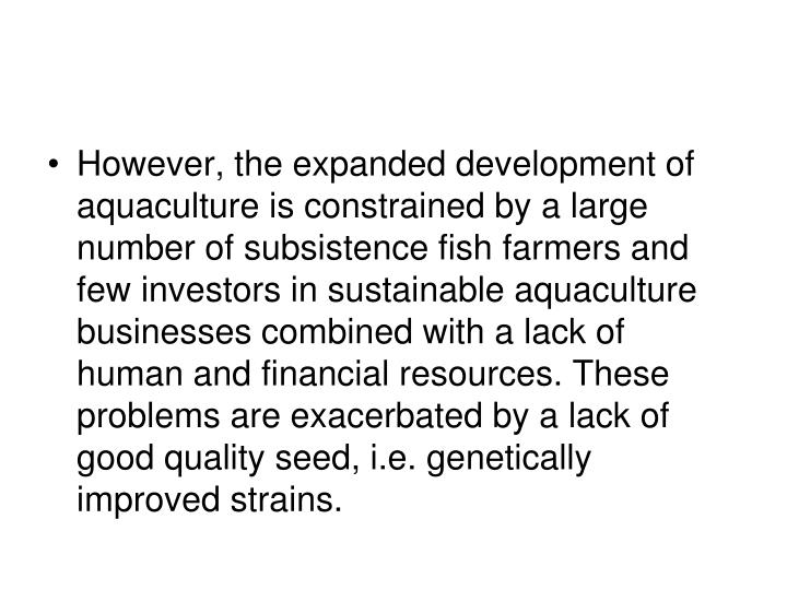 However, the expanded development of aquaculture is constrained by a large number of subsistence fish farmers and few investors in sustainable aquaculture businesses combined with a lack of human and financial resources. These problems are exacerbated by a lack of good quality seed, i.e. genetically improved strains.