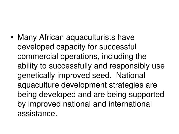 Many African aquaculturists have developed capacity for successful commercial operations, including the ability to successfully and responsibly use genetically improved seed.  National aquaculture development strategies are being developed and are being supported by improved national and international assistance.