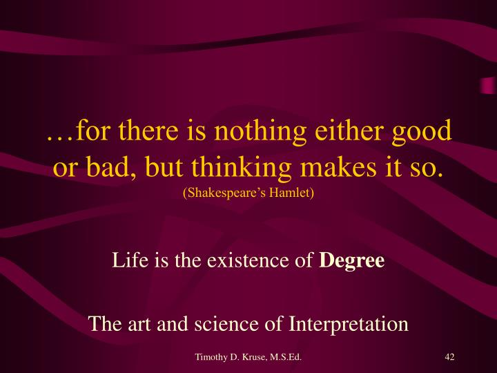 …for there is nothing either good or bad, but thinking makes it so.