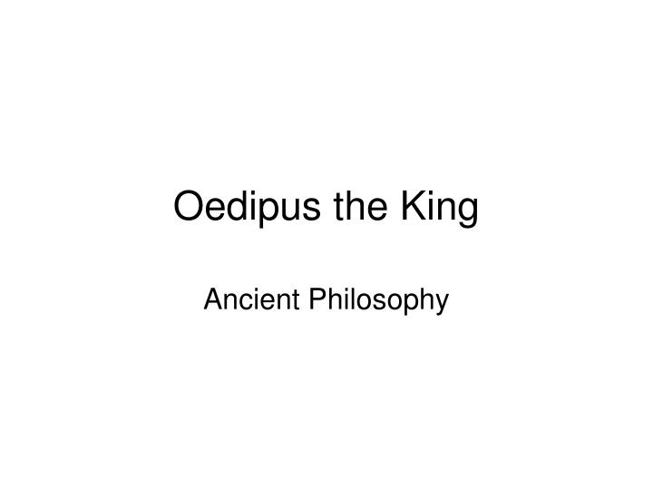 the element of knowledge in oedipus the king Oedipus the king unfolds as a murder mystery, a political thriller, and a psychological whodunit throughout this mythic story of patricide and incest, sophocle.
