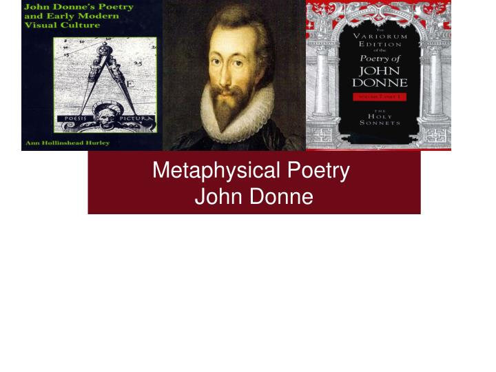 an examination of the metaphysical poetry of john donne John donne (/ˈdʌn/ dun) (between 24 january and 19 june 1572[1] - 31 march 1631) was an english poet, satirist, lawyer and a cleric in the church of england he is considered the pre-eminent representative of the metaphysical.