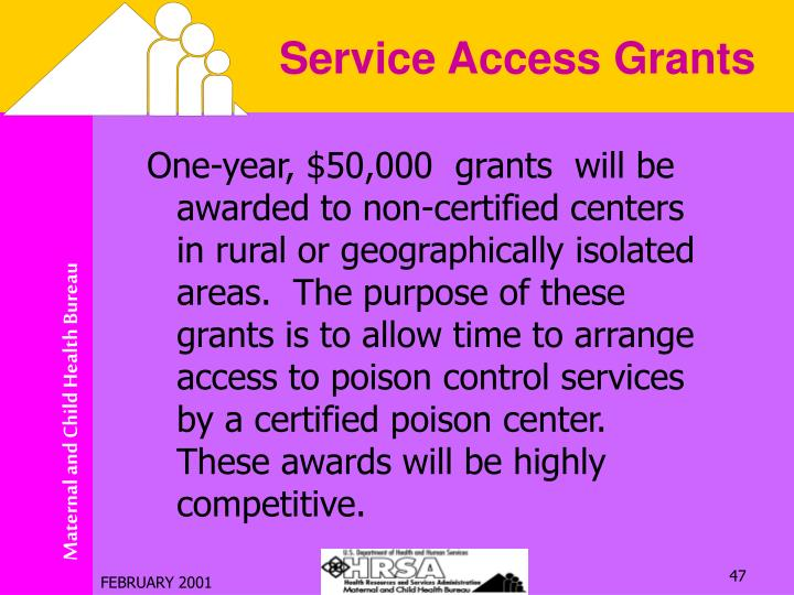 One-year, $50,000  grants  will be awarded to non-certified centers in rural or geographically isolated areas.  The purpose of these grants is to allow time to arrange access to poison control services by a certified poison center.  These awards will be highly competitive.