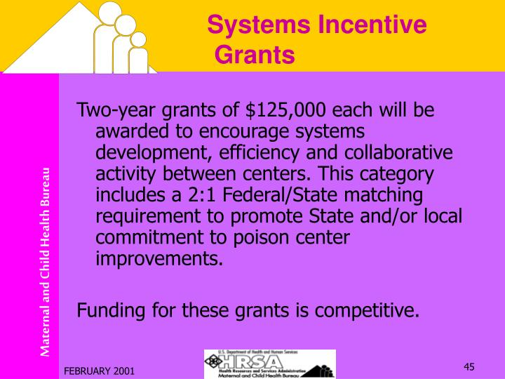 Two-year grants of $125,000 each will be awarded to encourage systems development, efficiency and collaborative activity between centers. This category includes a 2:1 Federal/State matching requirement to promote State and/or local commitment to poison center improvements.