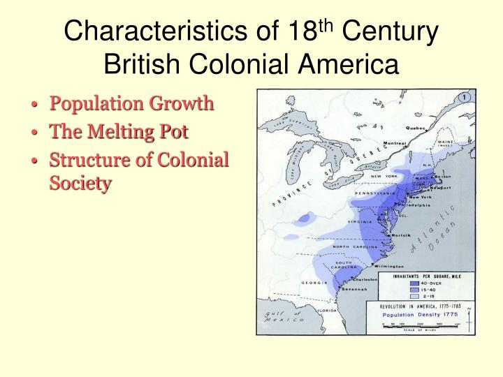 the main characteristics of colonial american Colonial society in the 18th century characteristics of 18th century british colonial america a enormous population growth: common feature 1 demographic changes resulted in shift in the balance of power between the colonies and.