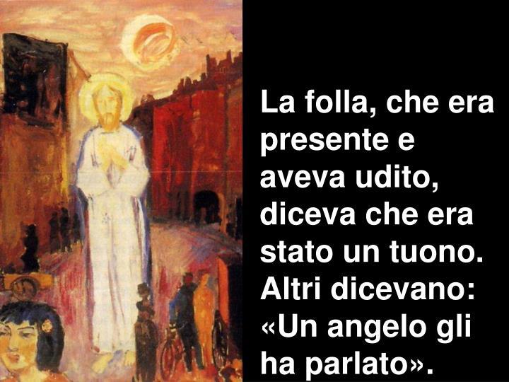 La folla, che era presente e aveva udito, diceva che era stato un tuono. Altri dicevano: «Un angelo gli ha parlato».