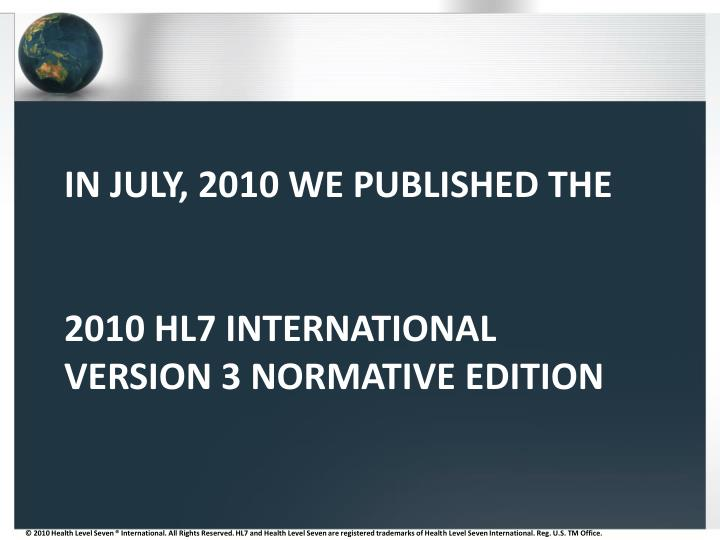 In july 2010 we published the 2010 hl7 international version 3 normative edition