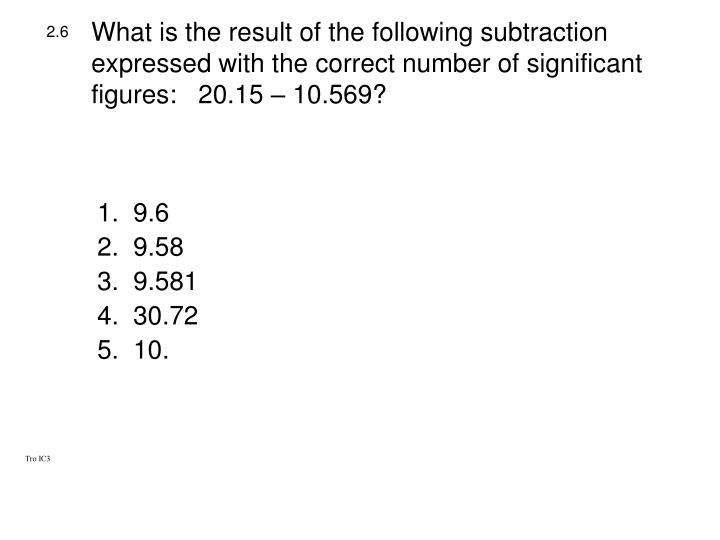 What is the result of the following subtraction expressed with the correct number of significant figures:   20.15 – 10.569?