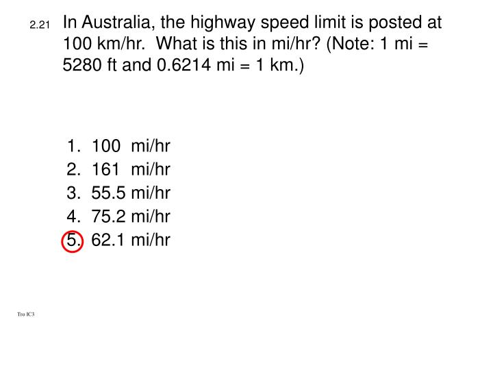 In Australia, the highway speed limit is posted at 100 km/hr.  What is this in mi/hr? (Note: 1 mi = 5280 ft and 0.6214 mi = 1 km.)