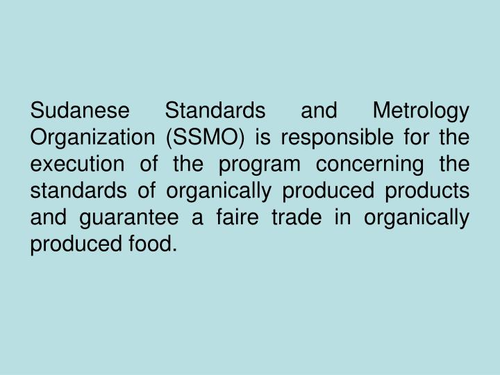 Sudanese Standards and Metrology Organization (SSMO) is responsible for the execution of the program concerning the standards of organically produced products and guarantee a faire trade in organically produced food.