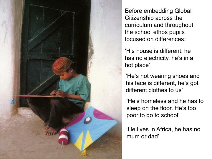 Before embedding Global Citizenship across the curriculum and throughout the school ethos pupils focused on differences: