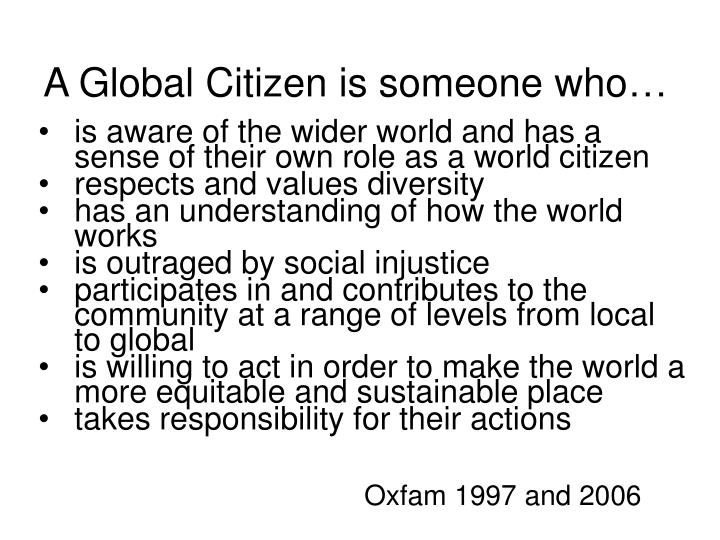 A Global Citizen is someone who…