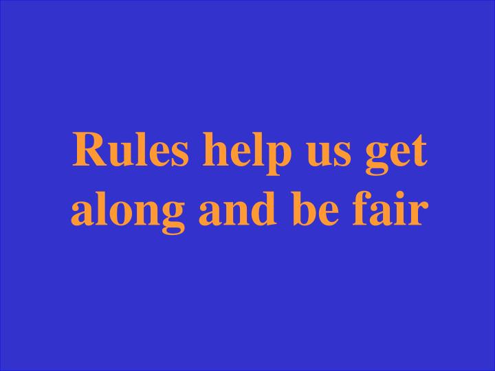 Rules help us get along and be fair