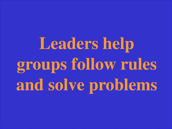 Leaders help groups follow rules and solve problems