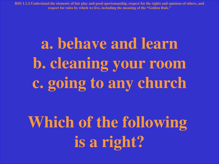 a. behave and learn