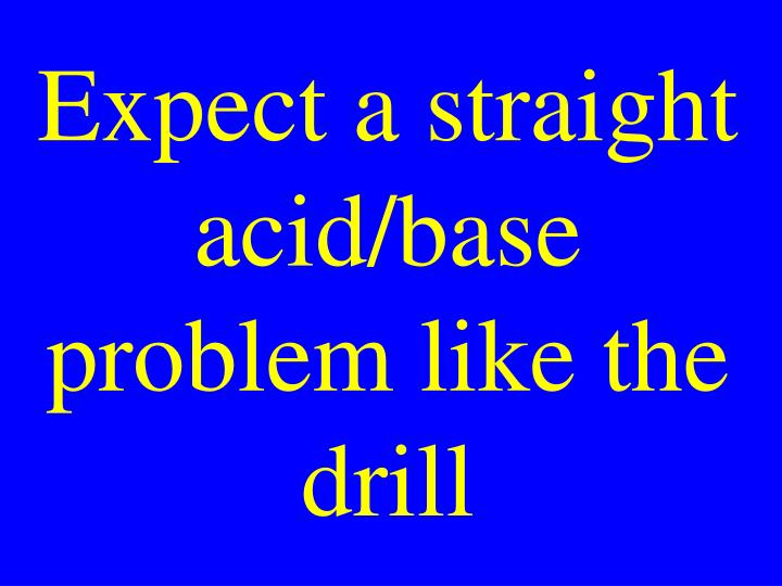 Expect a straight acid/base problem like the drill