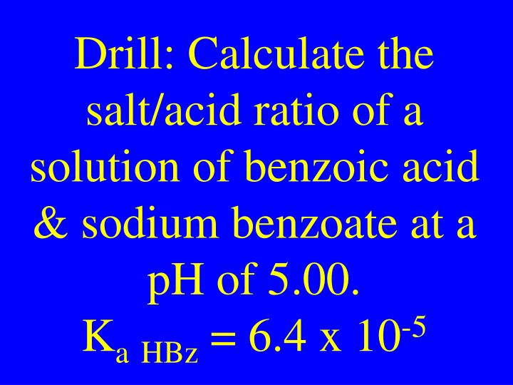 Drill: Calculate the salt/acid ratio of a solution of benzoic acid & sodium benzoate at a pH of 5.00.