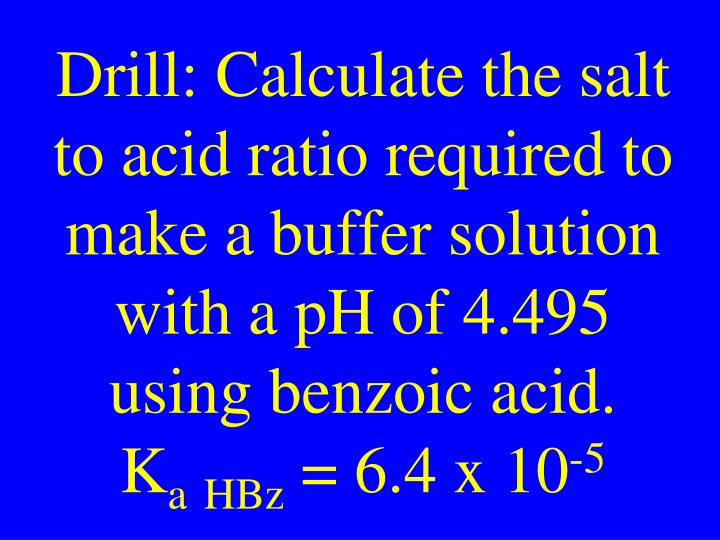 Drill: Calculate the salt to acid ratio required to make a buffer solution with a pH of 4.495 using benzoic acid.