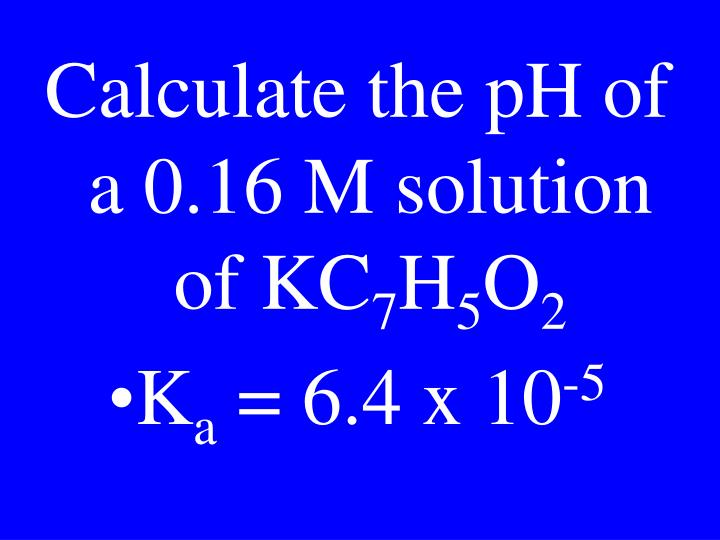 Calculate the pH of a 0.16 M solution of KC