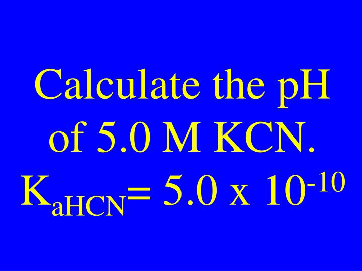 Calculate the pH of 5.0 M KCN.