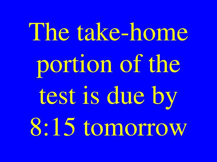 The take-home portion of the test is due by 8:15 tomorrow