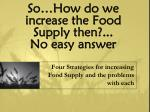 so how do we increase the food supply then no easy answer