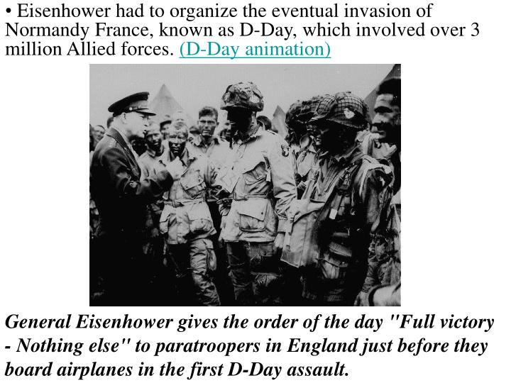 Eisenhower had to organize the eventual invasion of Normandy France, known as D-Day, which involved over 3 million Allied forces.