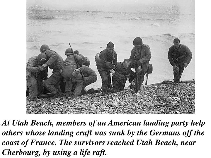 At Utah Beach, members of an American landing party help others whose landing craft was sunk by the Germans off the coast of France. The survivors reached Utah Beach, near Cherbourg, by using a life raft.