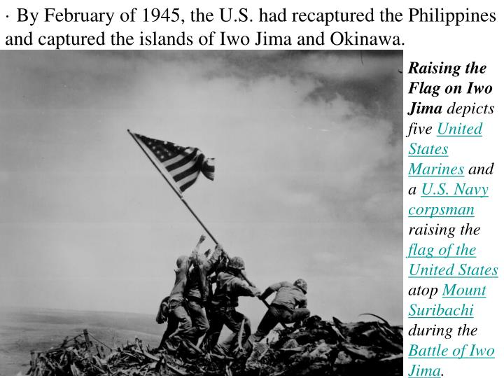 · By February of 1945, the U.S. had recaptured the Philippines and captured the islands of Iwo Jima and Okinawa.