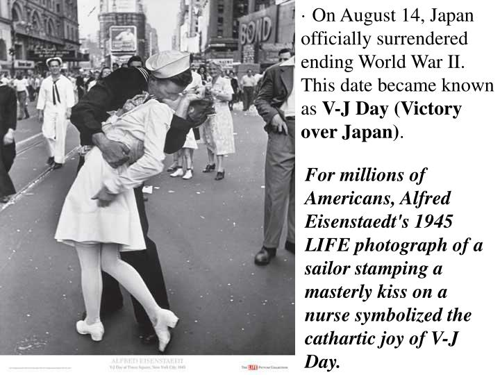 · On August 14, Japan officially surrendered ending World War II. This date became known as