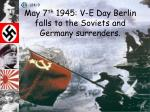 may 7 th 1945 v e day berlin falls to the soviets and germany surrenders