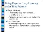 doing eager vs lazy learning under time pressure