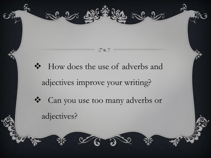 How does the use of adverbs and adjectives improve your writing?